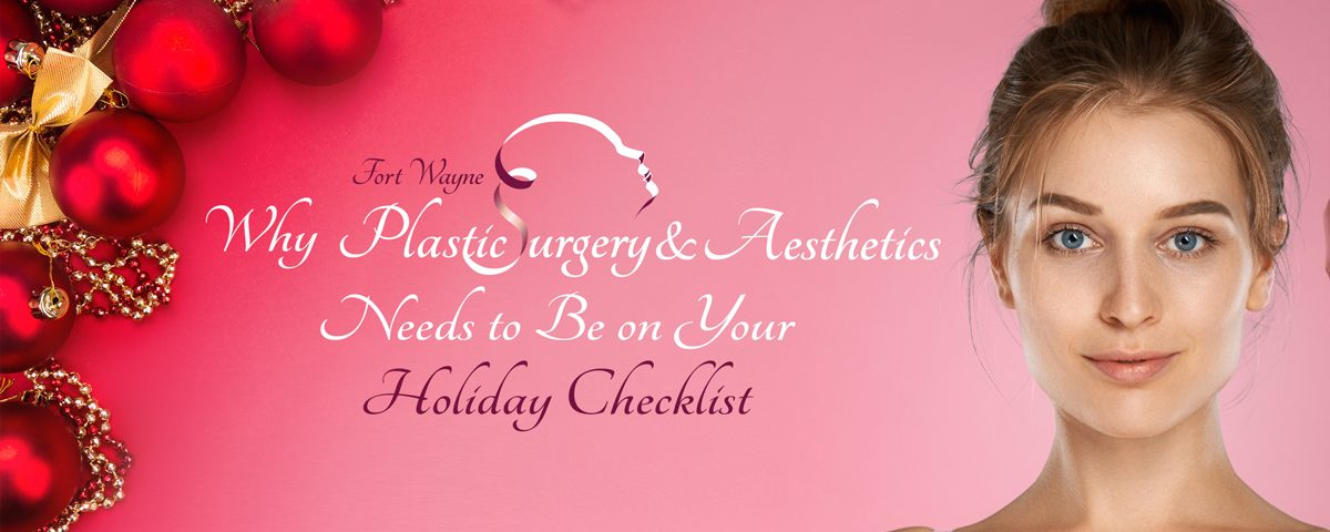 Why Fort Wayne Plastic Surgery and Aesthetics Needs to Be on Your Holiday Checklist