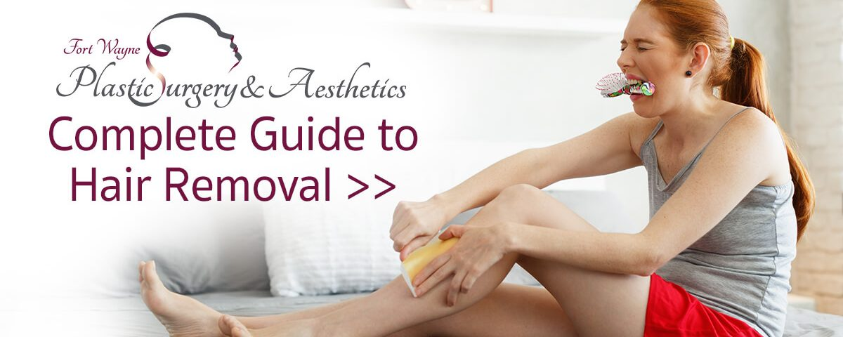 Fort Wayne Plastic Surgery and Aesthetics Complete Guide to Hair Removal