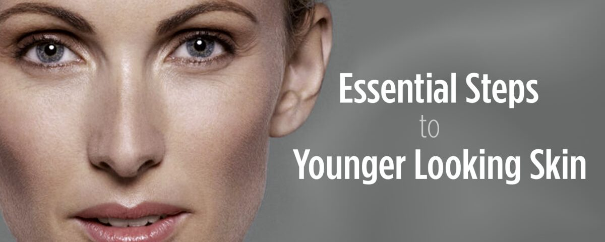 Essential Steps to Younger Looking Skin